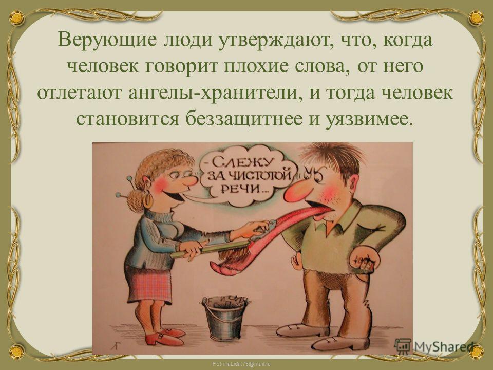 FokinaLida.75@mail.ru Верующие люди утверждают, что, когда человек говорит плохие слова, от него отлетают ангелы-хранители, и тогда человек становится беззащитнее и уязвимее.