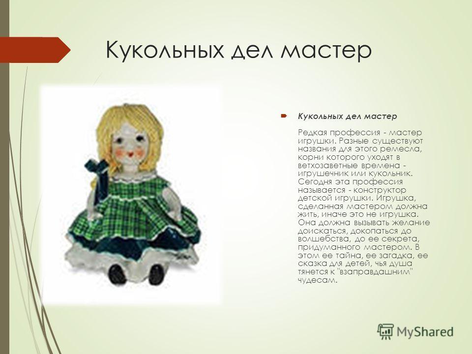 Кукольных дел мастер Кукольных дел мастер Редкая профессия - мастер игрушки. Разные существуют названия для этого ремесла, корни которого уходят в ветхозаветные времена - игрушечник или кукольник. Сегодня эта профессия называется - конструктор детско