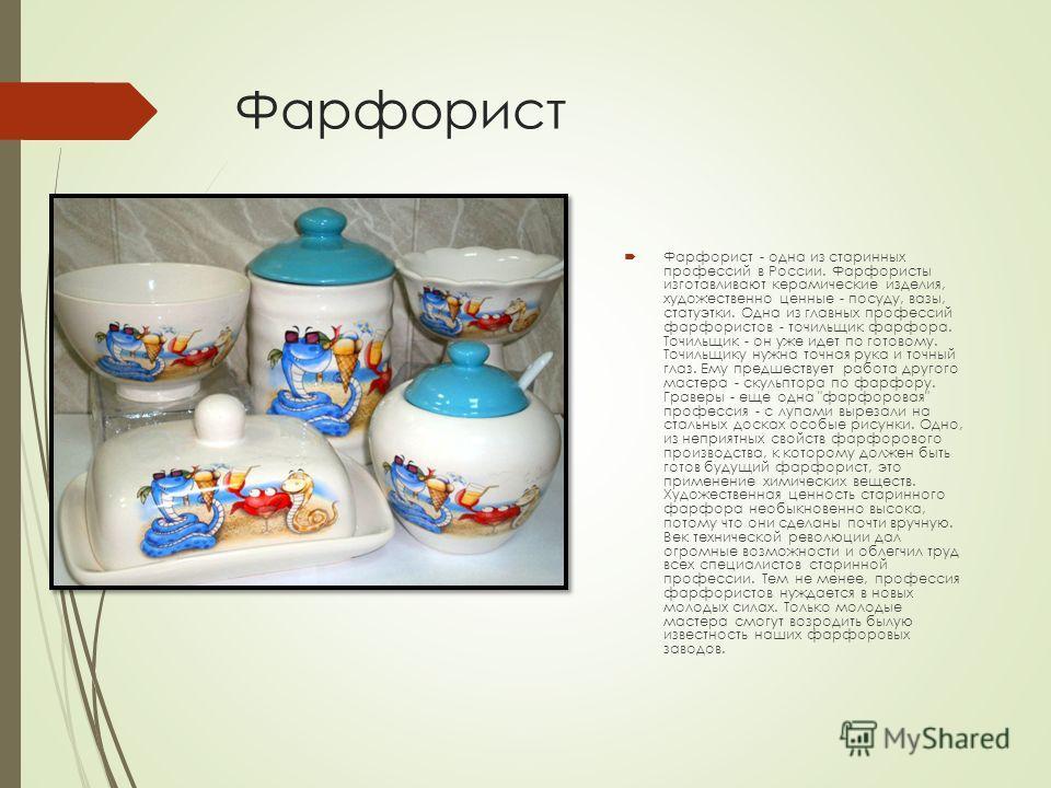 Фарфорист Фарфорист - одна из старинных профессий в России. Фарфористы изготавливают керамические изделия, художественно ценные - посуду, вазы, статуэтки. Одна из главных профессий фарфористов - точильщик фарфора. Точильщик - он уже идет по готовому.