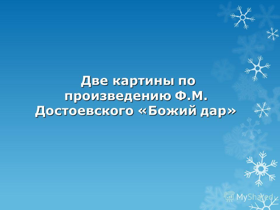 Две картины по произведению Ф.М. Достоевского «Божий дар»