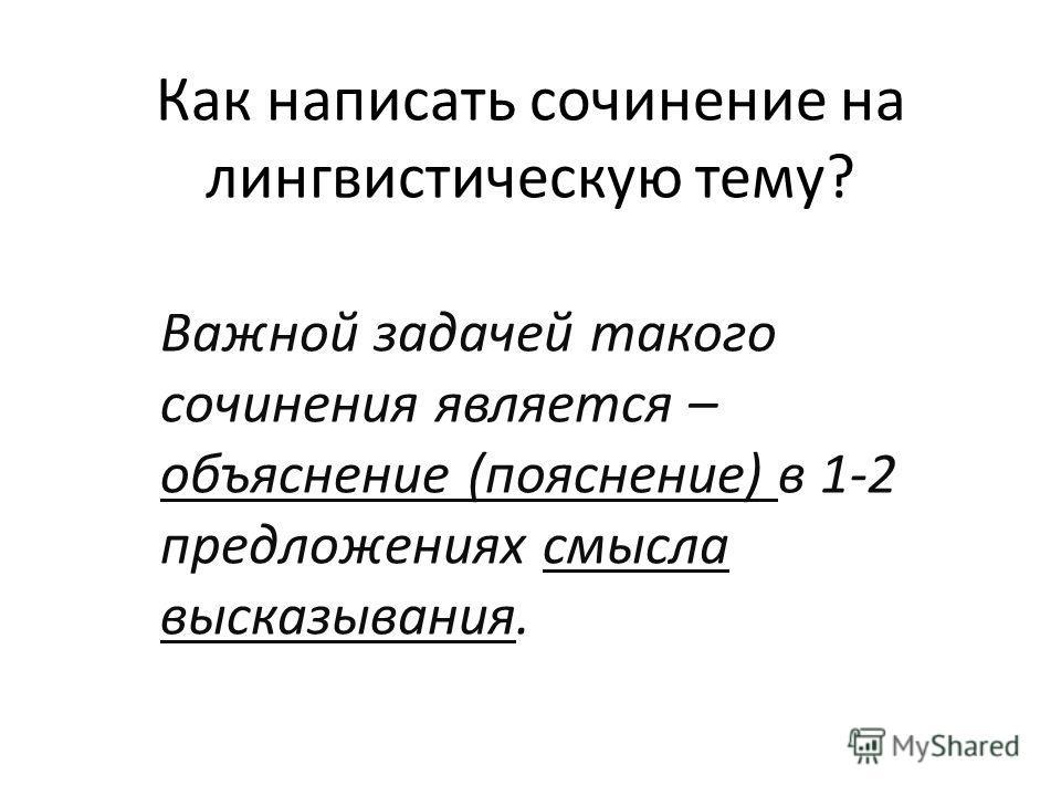 Как написать сочинение на лингвистическую тему? Важной задачей такого сочинения является – объяснение (пояснение) в 1-2 предложениях смысла высказывания.