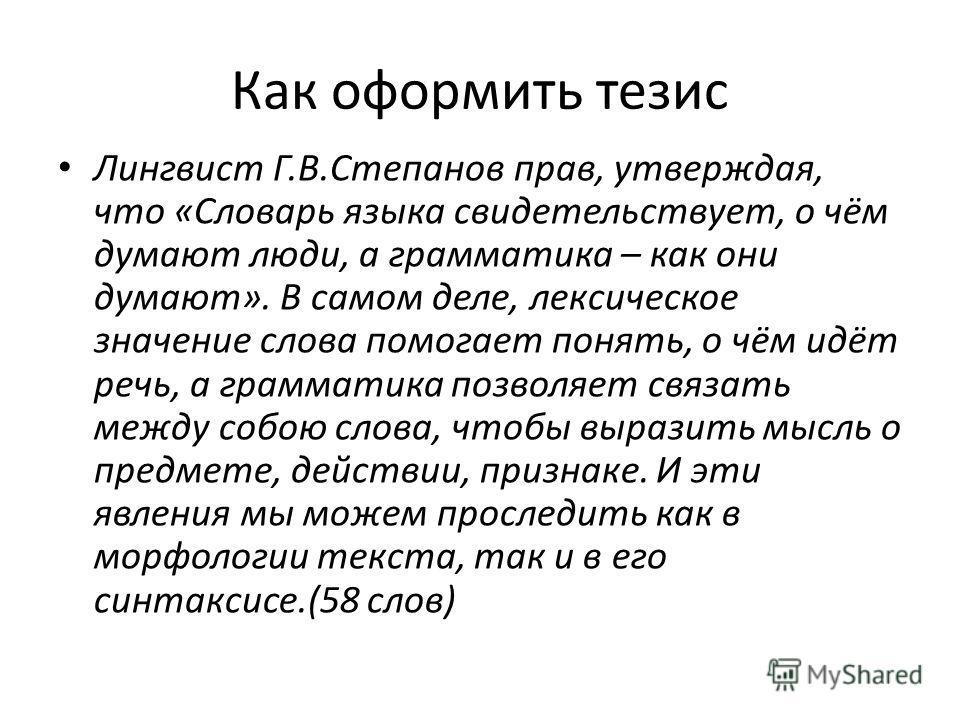 Как оформить тезис Лингвист Г.В.Степанов прав, утверждая, что «Словарь языка свидетельствует, о чём думают люди, а грамматика – как они думают». В самом деле, лексическое значение слова помогает понять, о чём идёт речь, а грамматика позволяет связать
