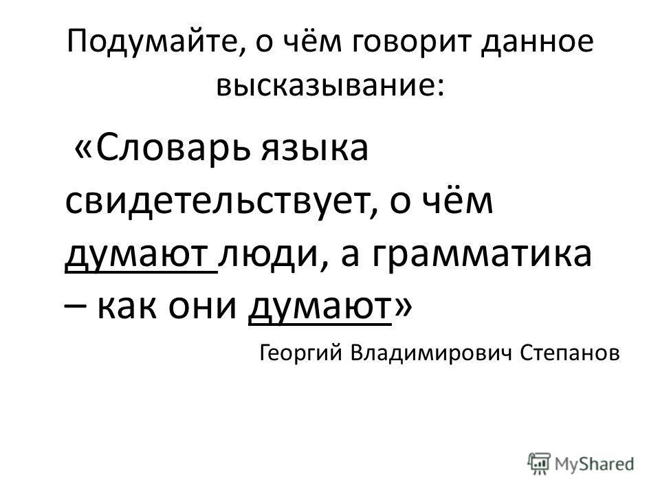 Подумайте, о чём говорит данное высказывание: «Словарь языка свидетельствует, о чём думают люди, а грамматика – как они думают» Георгий Владимирович Степанов