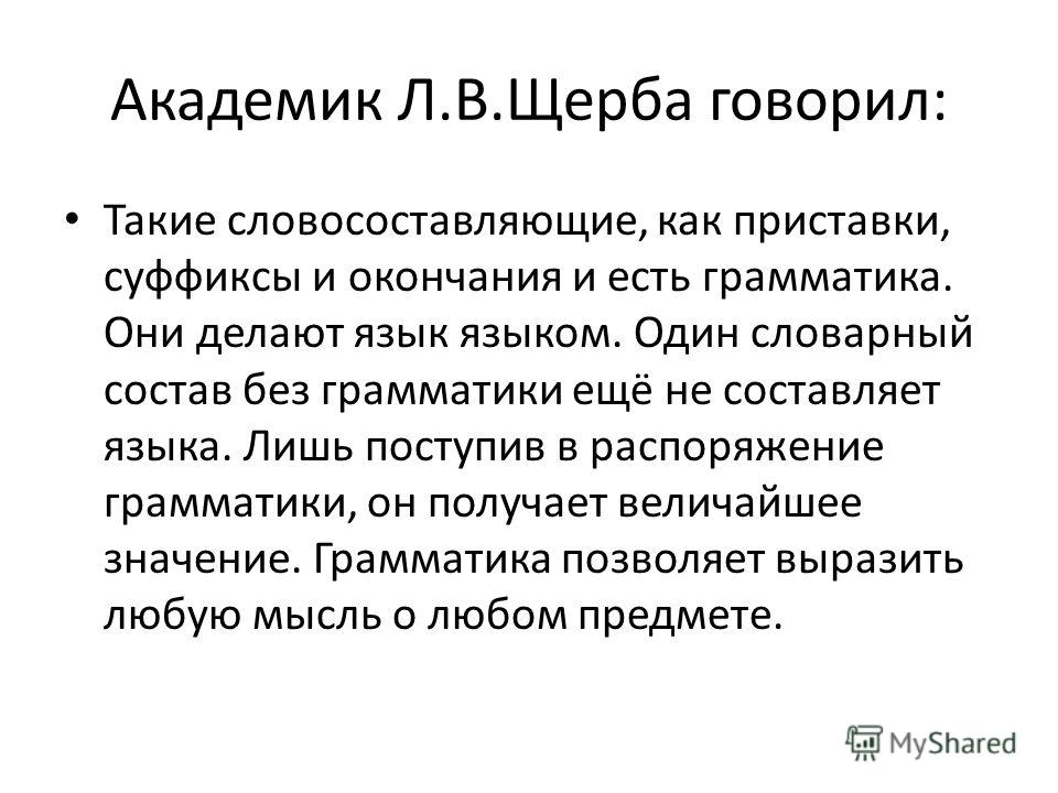 Академик Л.В.Щерба говорил: Такие словосоставляющие, как приставки, суффиксы и окончания и есть грамматика. Они делают язык языком. Один словарный состав без грамматики ещё не составляет языка. Лишь поступив в распоряжение грамматики, он получает вел