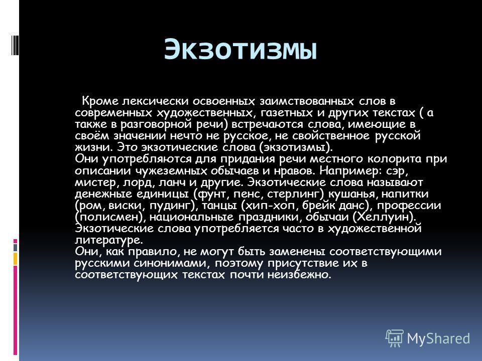 Экзотизмы Кроме лексически освоенных заимствованных слов в современных художественных, газетных и других текстах ( а также в разговорной речи) встречаются слова, имеющие в своём значении нечто не русское, не свойственное русской жизни. Это экзотическ