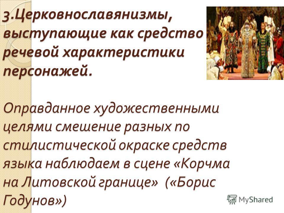 3. Церковнославянизмы, выступающие как средство речевой характеристики персонажей. Оправданное художественными целями смешение разных по стилистической окраске средств языка наблюдаем в сцене « Корчма на Литовской границе » (« Борис Годунов »)