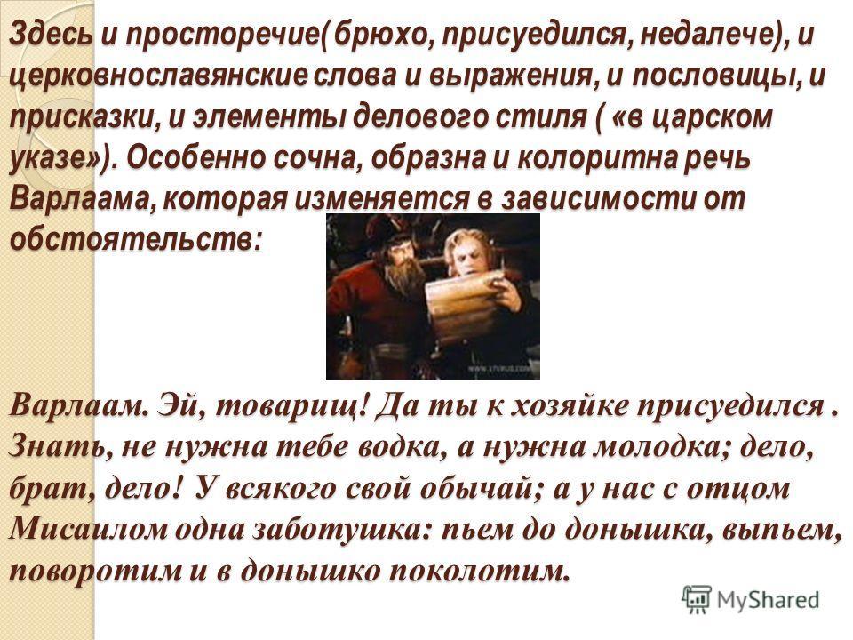 Здесь и просторечие( брюхо, присуедился, недалече), и церковнославянские слова и выражения, и пословицы, и присказки, и элементы делового стиля ( «в царском указе»). Особенно сочна, образна и колоритна речь Варлаама, которая изменяется в зависимости