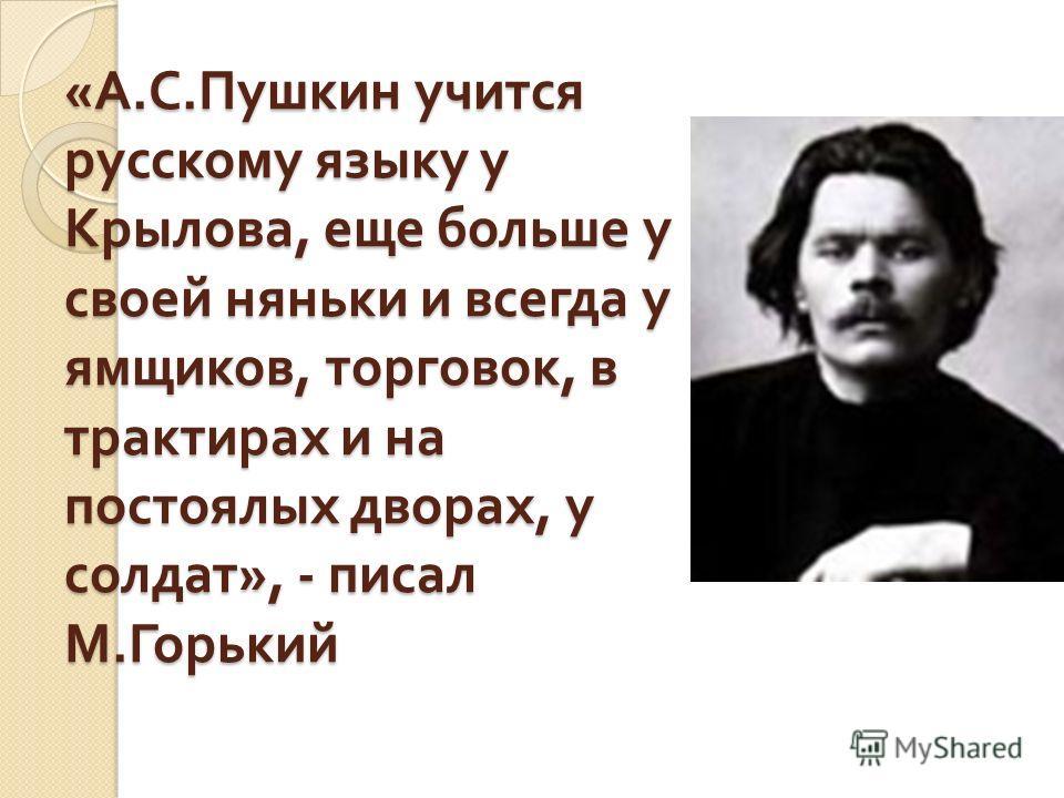 « А. С. Пушкин учится русскому языку у Крылова, еще больше у своей няньки и всегда у ямщиков, торговок, в трактирах и на постоялых дворах, у солдат », - писал М. Горький