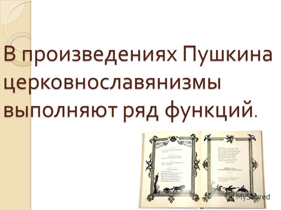 В произведениях Пушкина церковнославянизмы выполняют ряд функций.