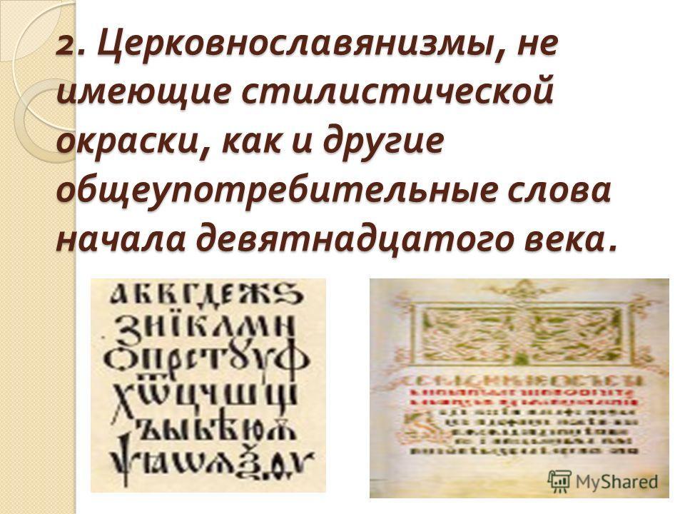 2. Церковнославянизмы, не имеющие стилистической окраски, как и другие общеупотребительные слова начала девятнадцатого века.