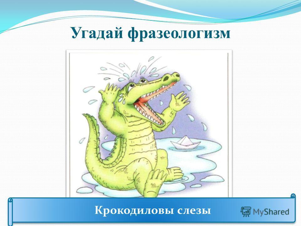 Угадай фразеологизм Крокодиловы слезы