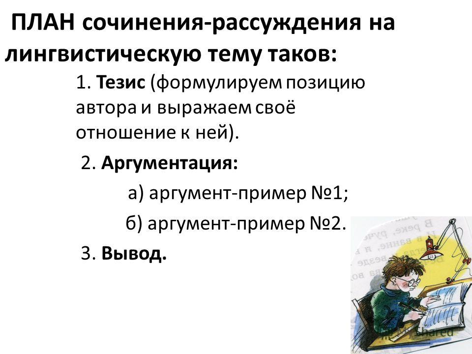 ПЛАН сочинения-рассуждения на лингвистическую тему таков: 1. Тезис (формулируем позицию автора и выражаем своё отношение к ней). 2. Аргументация: а) аргумент-пример 1; б) аргумент-пример 2. 3. Вывод.