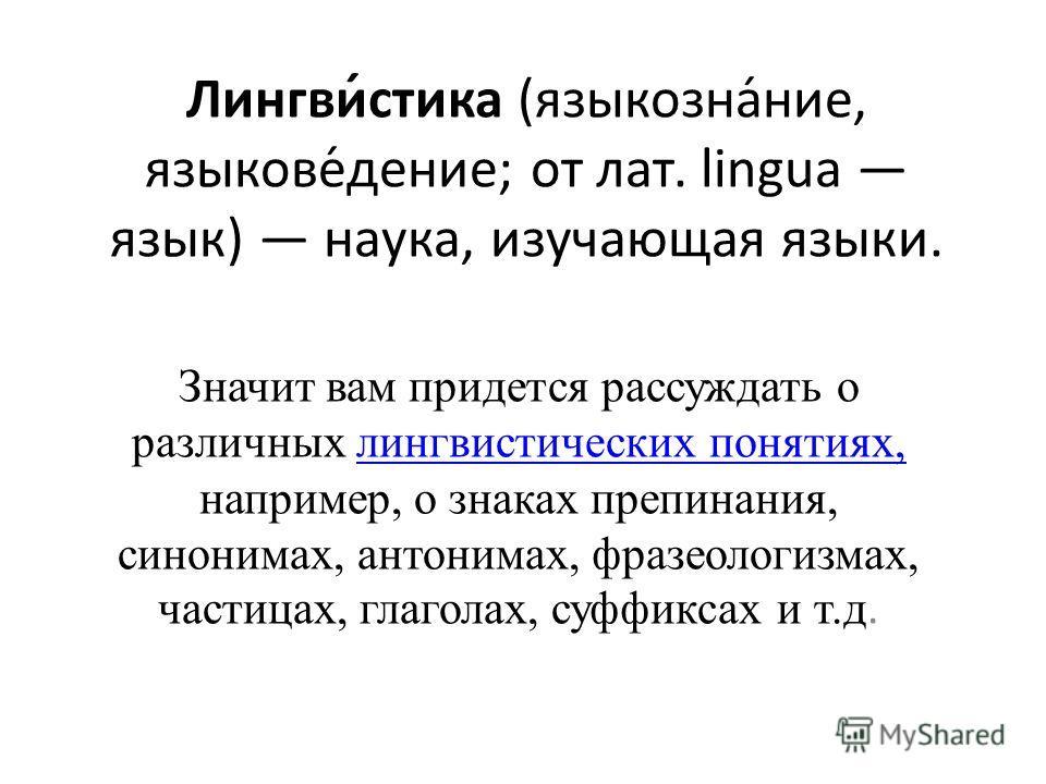 Лингви́стика (языкозна́ние, языкове́дение; от лат. lingua язык) наука, изучающая языки. Значит вам придется рассуждать о различных лингвистических понятиях, например, о знаках препинания, синонимах, антонимах, фразеологизмах, частицах, глаголах, суфф