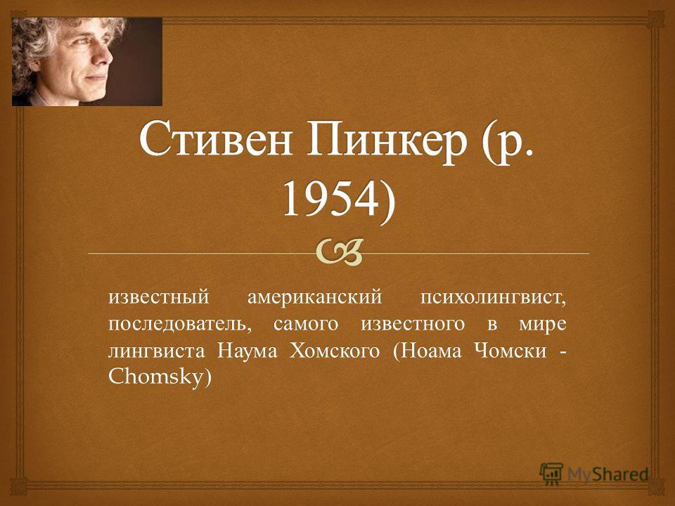 известный американский психолингвист, последователь, самого известного в мире лингвиста Наума Хомского ( Ноама Чомски - Chomsky)