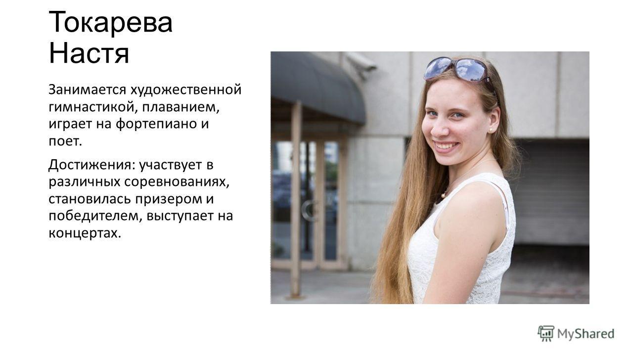 Токарева Настя Занимается художественной гимнастикой, плаванием, играет на фортепиано и поет. Достижения: участвует в различных соревнованиях, становилась призером и победителем, выступает на концертах.