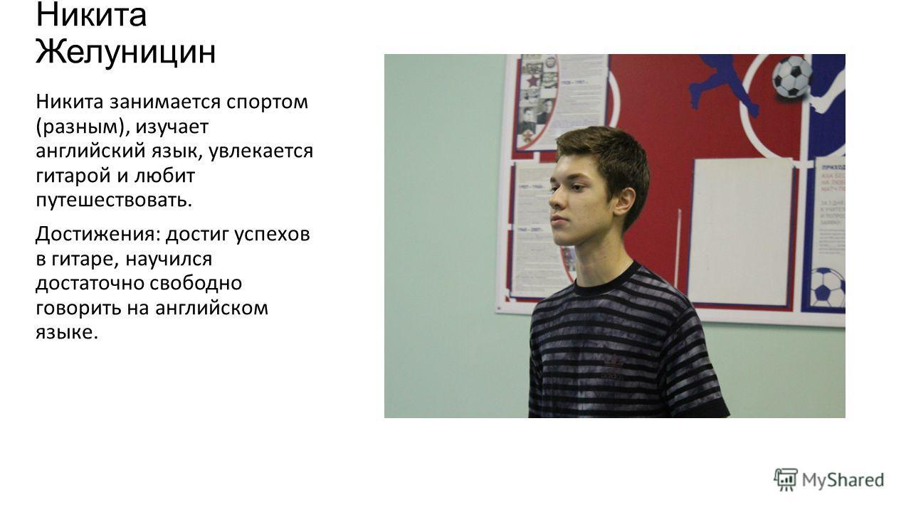 Никита Желуницин Никита занимается спортом (разным), изучает английский язык, увлекается гитарой и любит путешествовать. Достижения: достиг успехов в гитаре, научился достаточно свободно говорить на английском языке.
