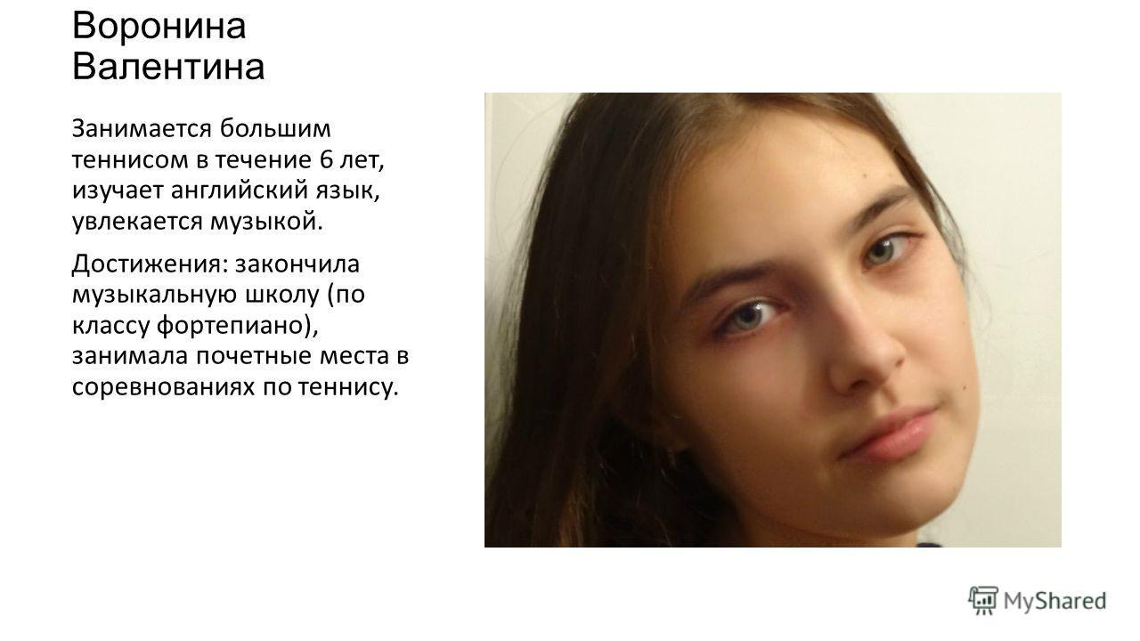 Воронина Валентина Занимается большим теннисом в течение 6 лет, изучает английский язык, увлекается музыкой. Достижения: закончила музыкальную школу (по классу фортепиано), занимала почетные места в соревнованиях по теннису.