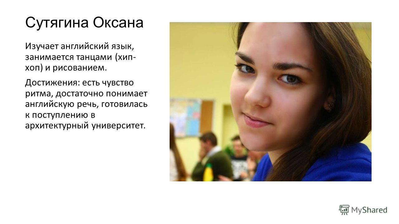 Сутягина Оксана Изучает английский язык, занимается танцами (хип- хоп) и рисованием. Достижения: есть чувство ритма, достаточно понимает английскую речь, готовилась к поступлению в архитектурный университет.