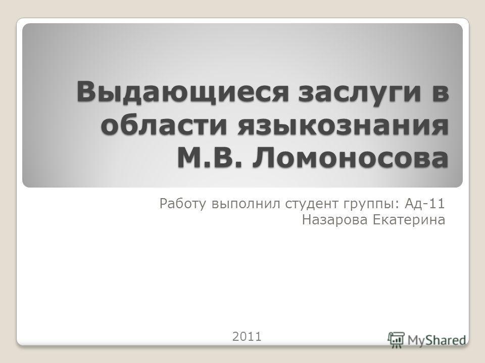 Выдающиеся заслуги в области языкознания М.В. Ломоносова Работу выполнил студент группы: Ад-11 Назарова Екатерина 2011