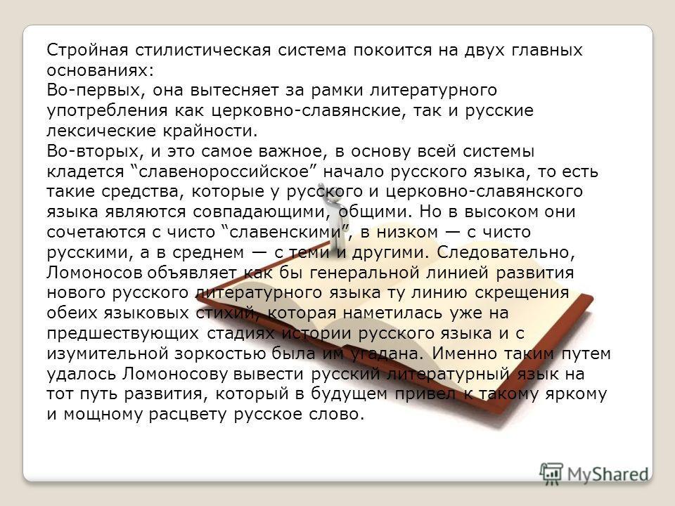 Стройная стилистическая система покоится на двух главных основаниях: Во-первых, она вытесняет за рамки литературного употребления как церковно-славянские, так и русские лексические крайности. Во-вторых, и это самое важное, в основу всей системы кладе