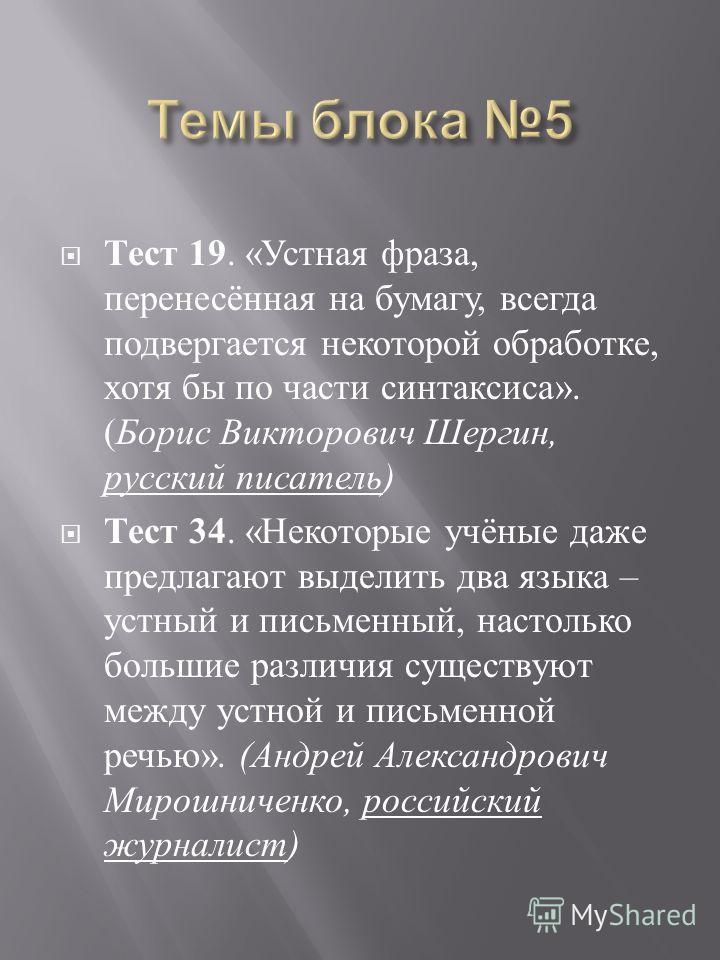 Тест 19. « Устная фраза, перенесённая на бумагу, всегда подвергается некоторой обработке, хотя бы по части синтаксиса ». ( Борис Викторович Шергин, русский писатель ) Тест 34. « Некоторые учёные даже предлагают выделить два языка – устный и письменны