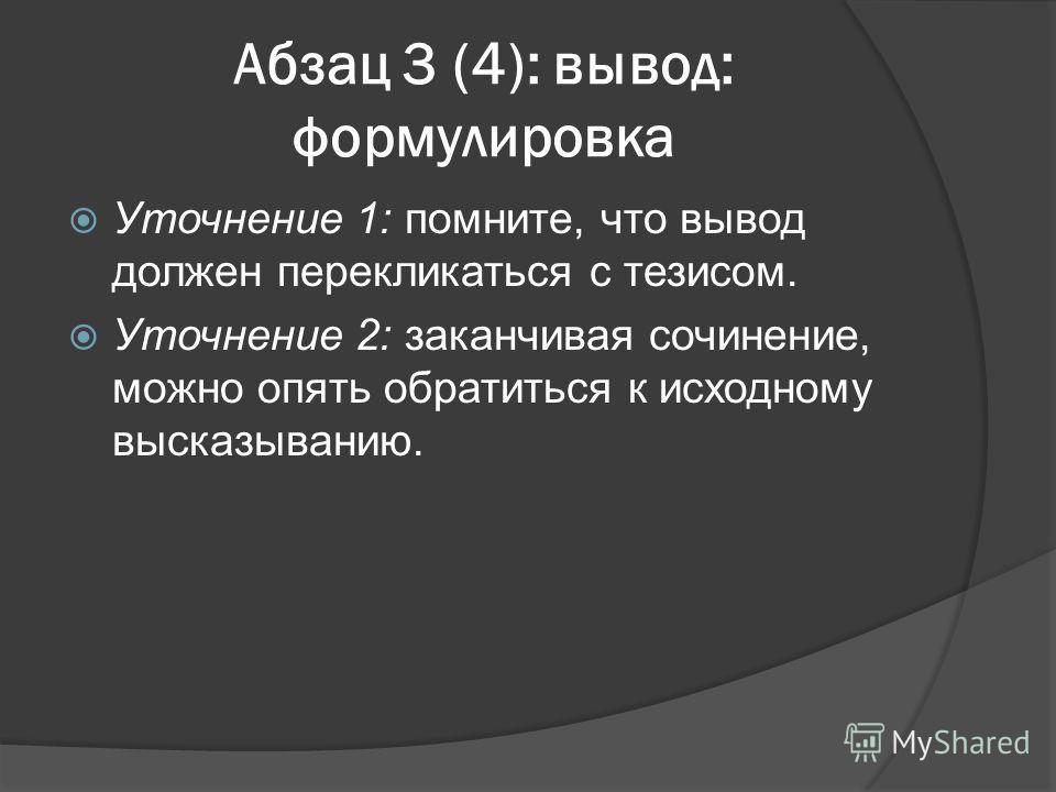 Абзац 3 (4): вывод: формулировка Уточнение 1: помните, что вывод должен перекликаться с тезисом. Уточнение 2: заканчивая сочинение, можно опять обратиться к исходному высказыванию.