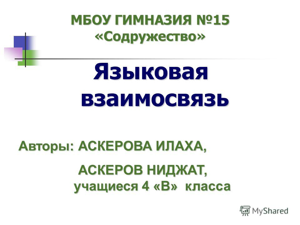 Языковая взаимосвязь МБОУ ГИМНАЗИЯ 15 «Содружество» Авторы:АСКЕРОВА ИЛАХА, Авторы: АСКЕРОВА ИЛАХА, АСКЕРОВ НИДЖАТ, учащиеся 4 «В» класса АСКЕРОВ НИДЖАТ, учащиеся 4 «В» класса