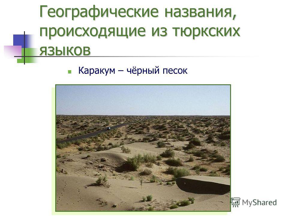 Географические названия, происходящие из тюркских языков Каракум – чёрный песок