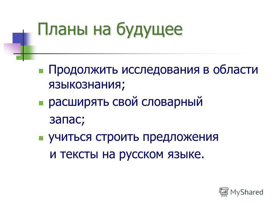 Планы на будущее Продолжить исследования в области языкознания; расширять свой словарный запас; учиться строить предложения и тексты на русском языке.