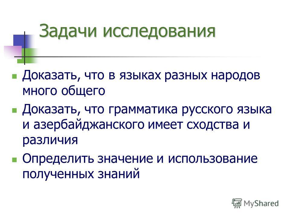 Задачи исследования Доказать, что в языках разных народов много общего Доказать, что грамматика русского языка и азербайджанского имеет сходства и различия Определить значение и использование полученных знаний