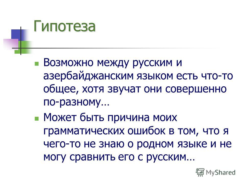 Гипотеза Возможно между русским и азербайджанским языком есть что-то общее, хотя звучат они совершенно по-разному… Может быть причина моих грамматических ошибок в том, что я чего-то не знаю о родном языке и не могу сравнить его с русским…