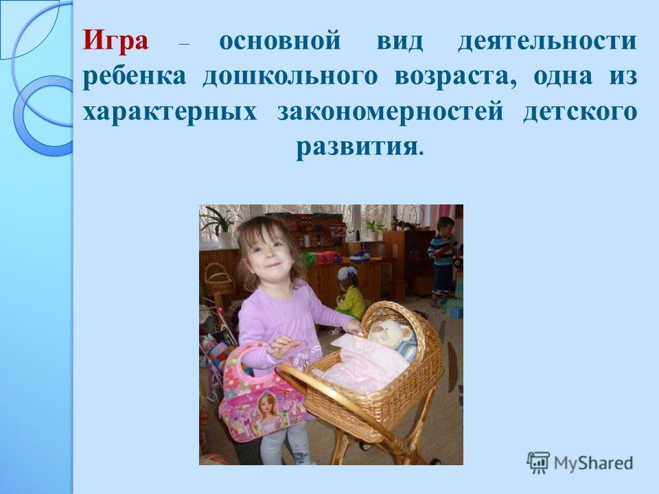 Игра – основной вид деятельности ребенка дошкольного возраста, одна из характерных закономерностей детского развития.