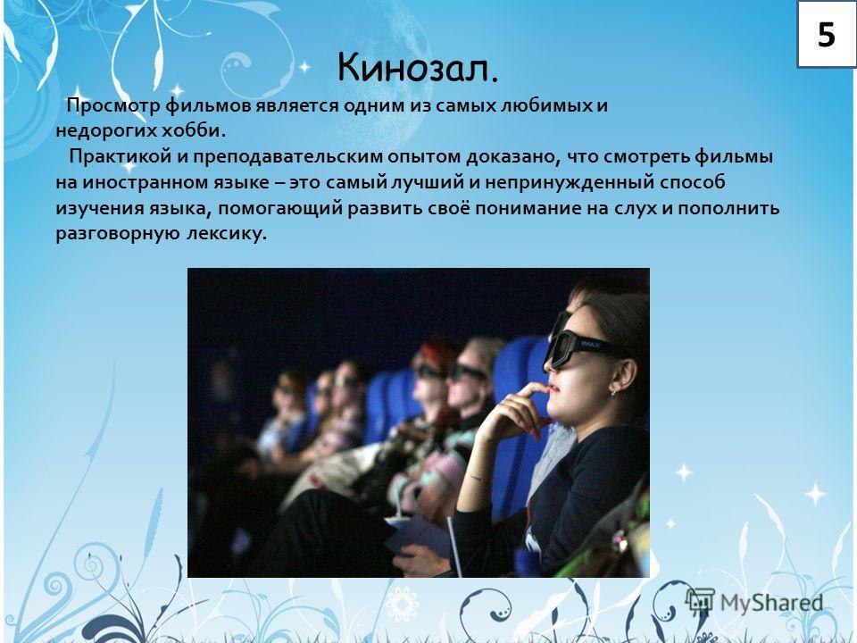 5 Кинозал. Просмотр фильмов является одним из самых любимых и недорогих хобби. Практикой и преподавательским опытом доказано, что смотреть фильмы на иностранном языке – это самый лучший и непринужденный способ изучения языка, помогающий развить своё