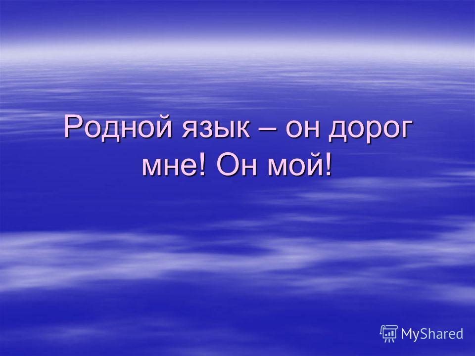 Родной язык – он дорог мне! Он мой!
