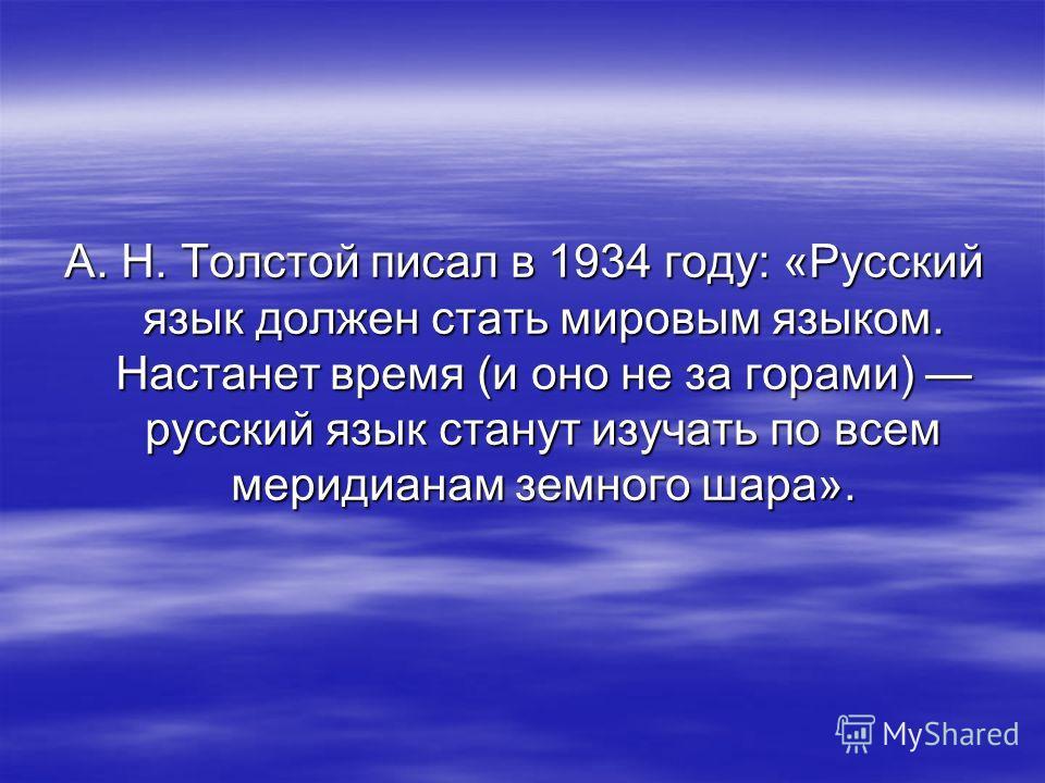 А. Н. Толстой писал в 1934 году: «Русский язык должен стать мировым языком. Настанет время (и оно не за горами) русский язык станут изучать по всем меридианам земного шара».