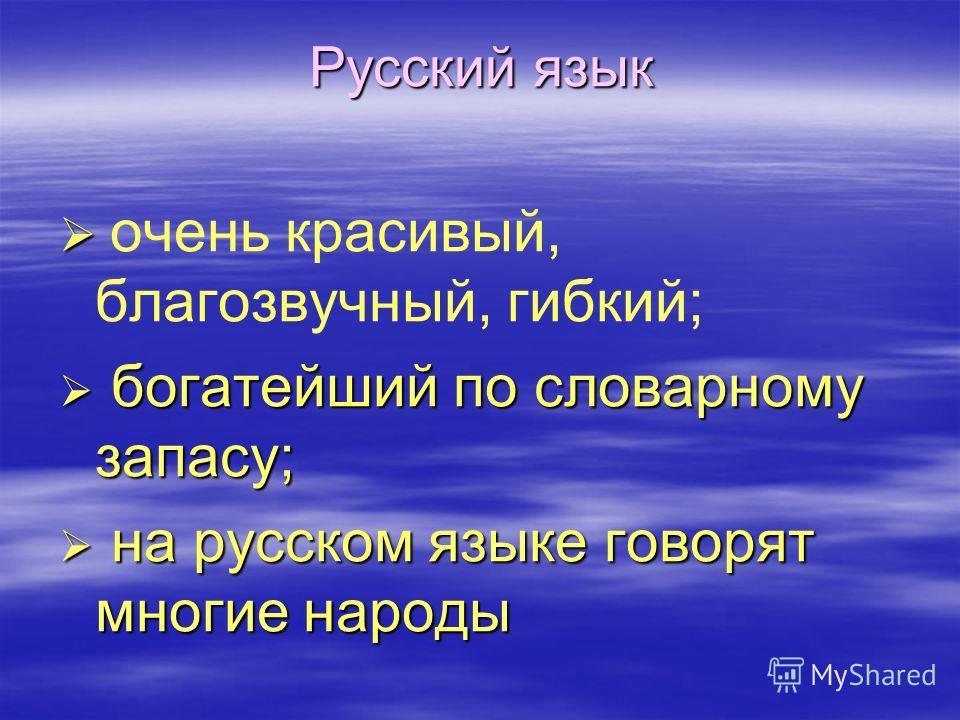 Русский язык очень красивый, благозвучный, гибкий; б богатейший по словарному запасу; н на русском языке говорят многие народы