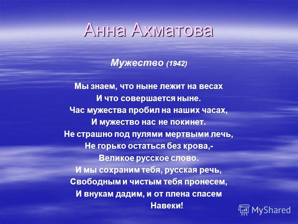 Анна Ахматова Мужество (1942) Мы знаем, что ныне лежит на весах И что совершается ныне. Час мужества пробил на наших часах, И мужество нас не покинет. Не страшно под пулями мертвыми лечь, Не горько остаться без крова,- Великое русское слово. И мы сох