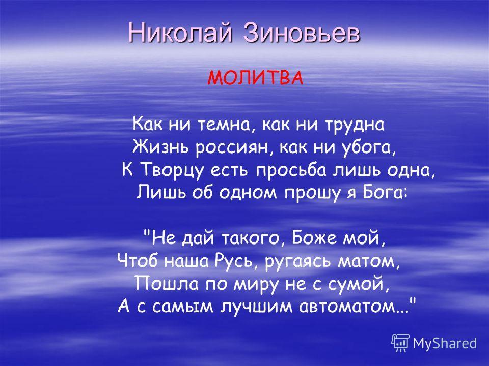 Николай Зиновьев МОЛИТВА Как ни темна, как ни трудна Жизнь россиян, как ни убога, К Творцу есть просьба лишь одна, Лишь об одном прошу я Бога: