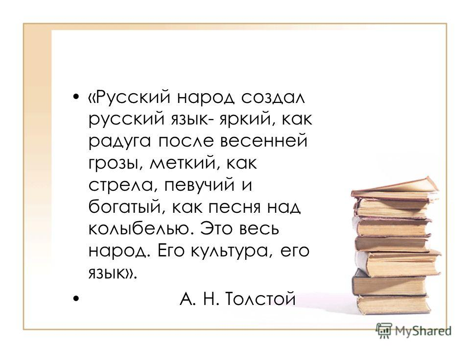 «Русский народ создал русский язык- яркий, как радуга после весенней грозы, меткий, как стрела, певучий и богатый, как песня над колыбелью. Это весь народ. Его культура, его язык». А. Н. Толстой