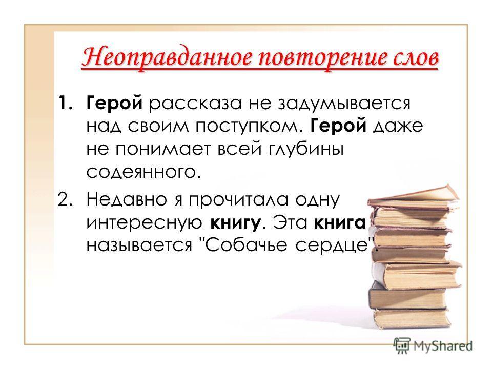Неоправданное повторение слов 1. Герой рассказа не задумывается над своим поступком. Герой даже не понимает всей глубины содеянного. 2. Недавно я прочитала одну интересную книгу. Эта книга называется Собачье сердце.