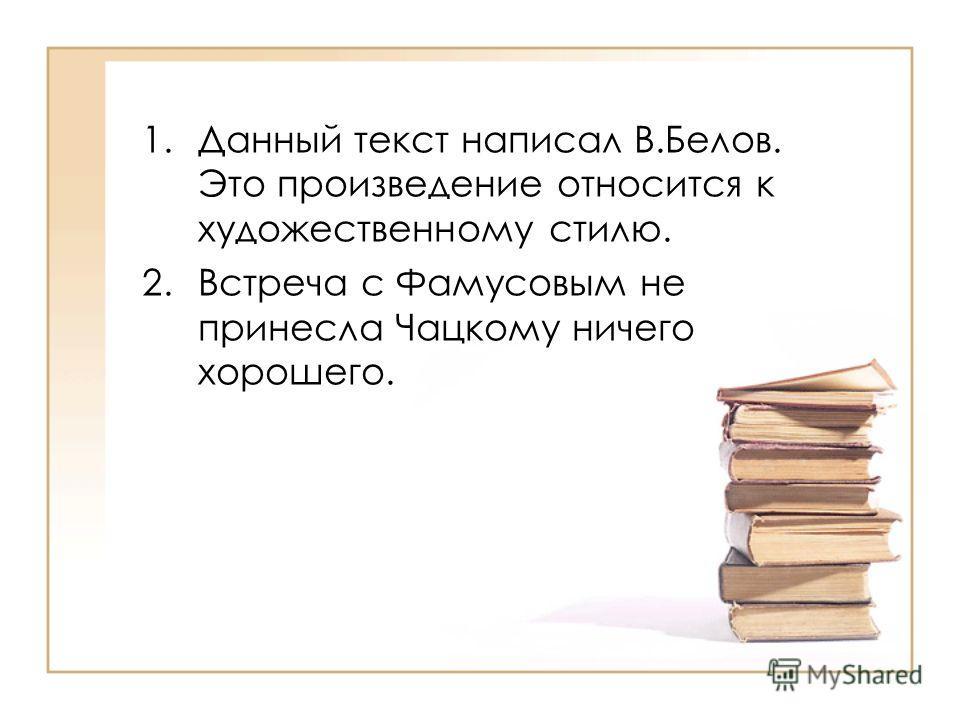 1. Данный текст написал В.Белов. Это произведение относится к художественному стилю. 2. Встреча с Фамусовым не принесла Чацкому ничего хорошего.
