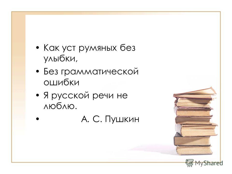 Как уст румяных без улыбки, Без грамматической ошибки Я русской речи не люблю. А. С. Пушкин