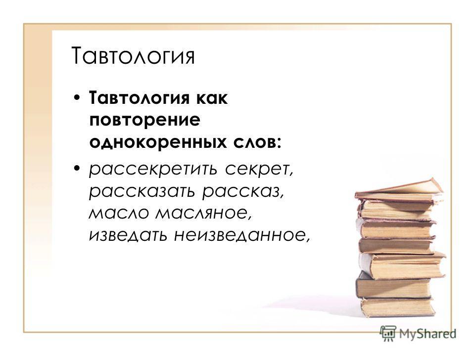 Тавтология Тавтология как повторение однокоренных слов: рассекретить секрет, рассказать рассказ, масло масляное, изведать неизведанное,