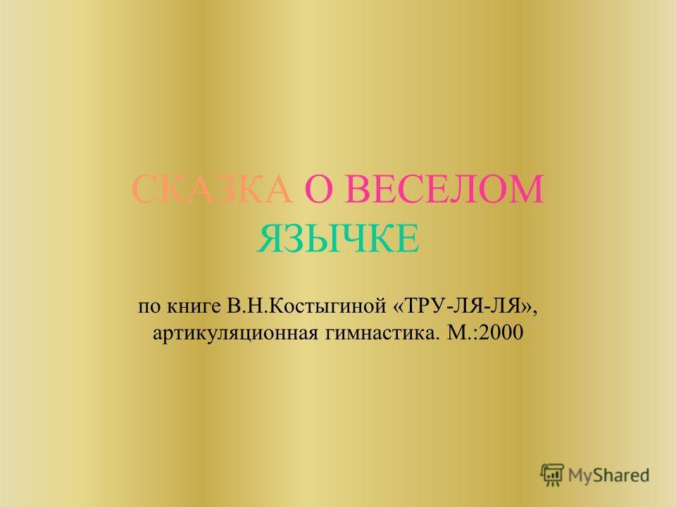 СКАЗКА О ВЕСЕЛОМ ЯЗЫЧКЕ по книге В.Н.Костыгиной «ТРУ-ЛЯ-ЛЯ», артикуляционная гимнастика. М.:2000