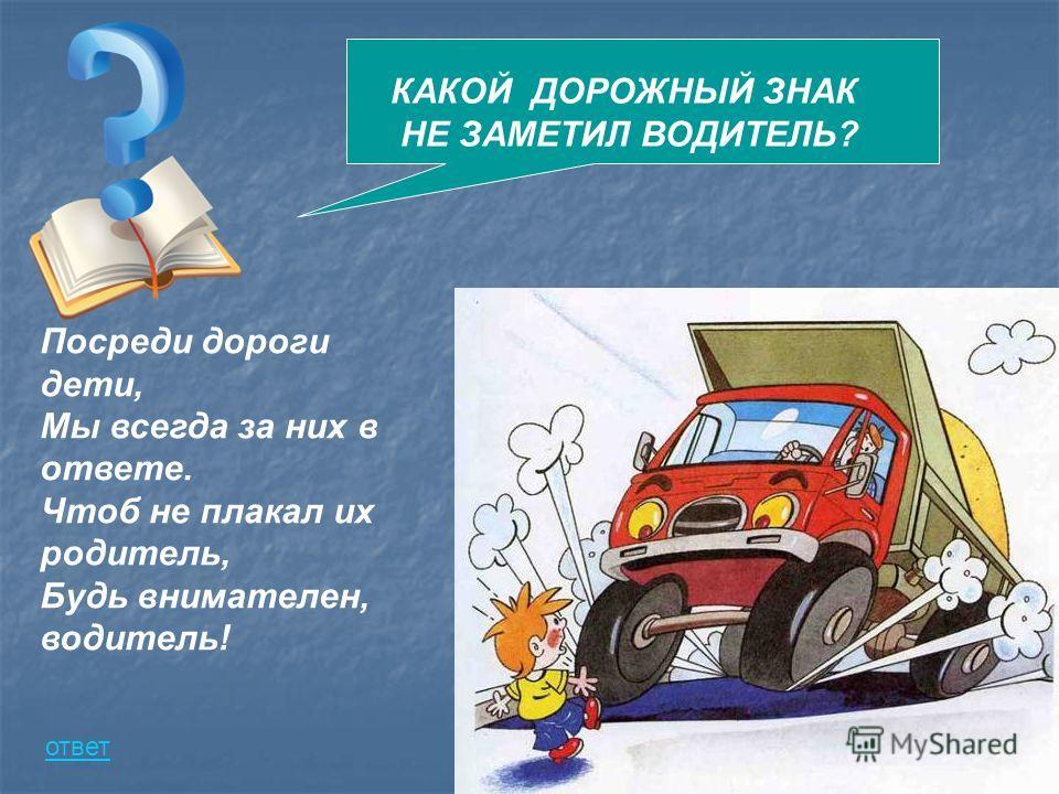Посреди дороги дети, Мы всегда за них в ответе. Чтоб не плакал их родитель, Будь внимателен, водитель! КАКОЙ ДОРОЖНЫЙ ЗНАК НЕ ЗАМЕТИЛ ВОДИТЕЛЬ? ответ