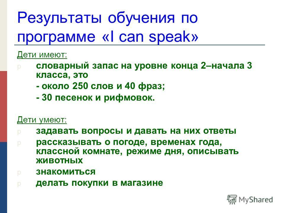 Результаты обучения по программе «I can speak» Дети имеют: p словарный запас на уровне конца 2–начала 3 класса, это - около 250 слов и 40 фраз; - 30 песенок и рифмовок. Дети умеют: p задавать вопросы и давать на них ответы p рассказывать о погоде, вр
