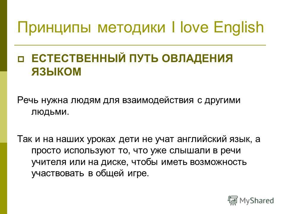 Принципы методики I love English ЕСТЕСТВЕННЫЙ ПУТЬ ОВЛАДЕНИЯ ЯЗЫКОМ Речь нужна людям для взаимодействия с другими людьми. Так и на наших уроках дети не учат английский язык, а просто используют то, что уже слышали в речи учителя или на диске, чтобы и