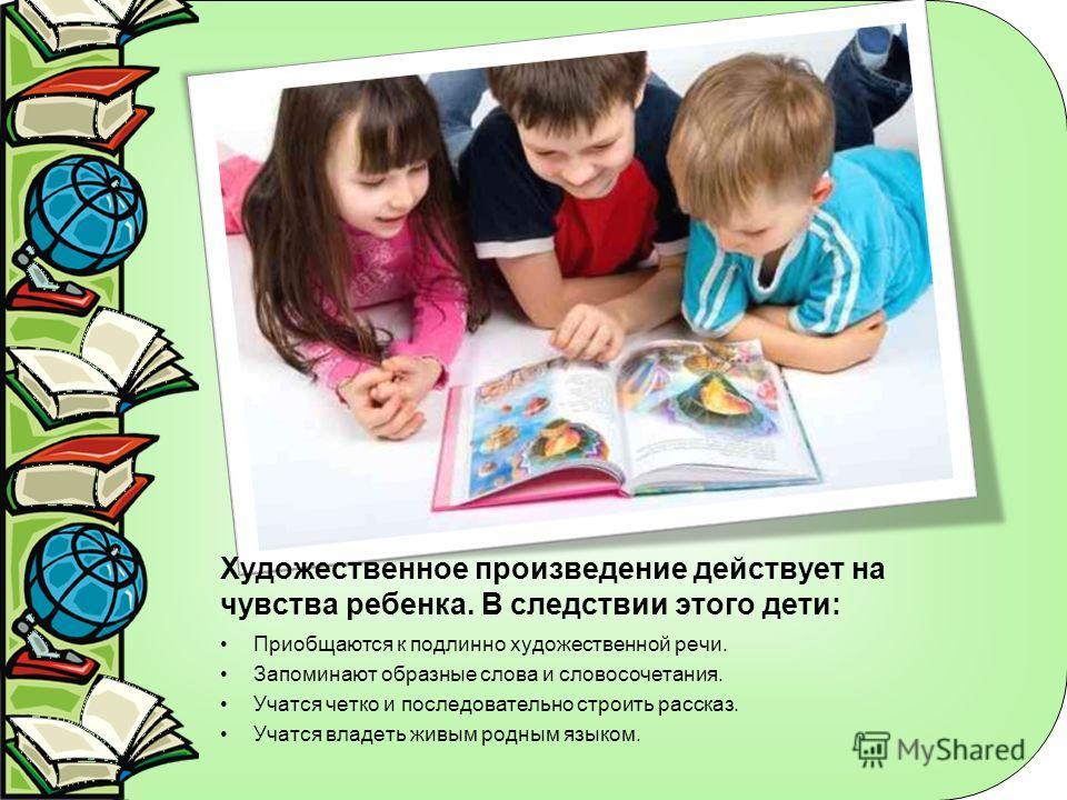 Художественное произведение действует на чувства ребенка. В следствии этого дети: Приобщаются к подлинно художественной речи. Запоминают образные слова и словосочетания. Учатся четко и последовательно строить рассказ. Учатся владеть живым родным язык