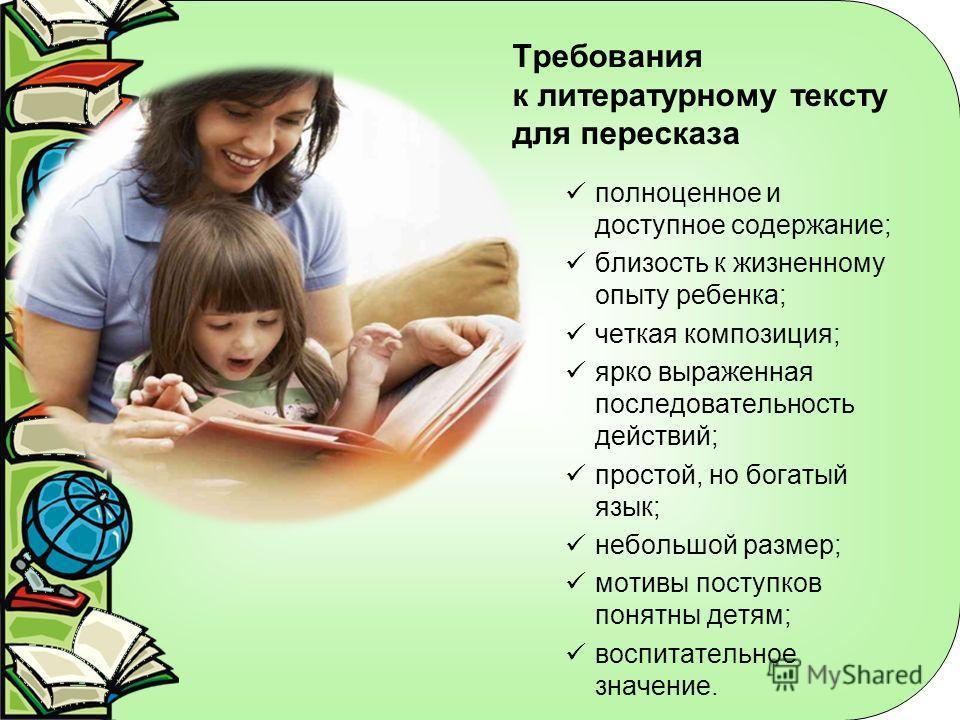 Требования к литературному тексту для пересказа полноценное и доступное содержание; близость к жизненному опыту ребенка; четкая композиция; ярко выраженная последовательность действий; простой, но богатый язык; небольшой размер; мотивы поступков поня