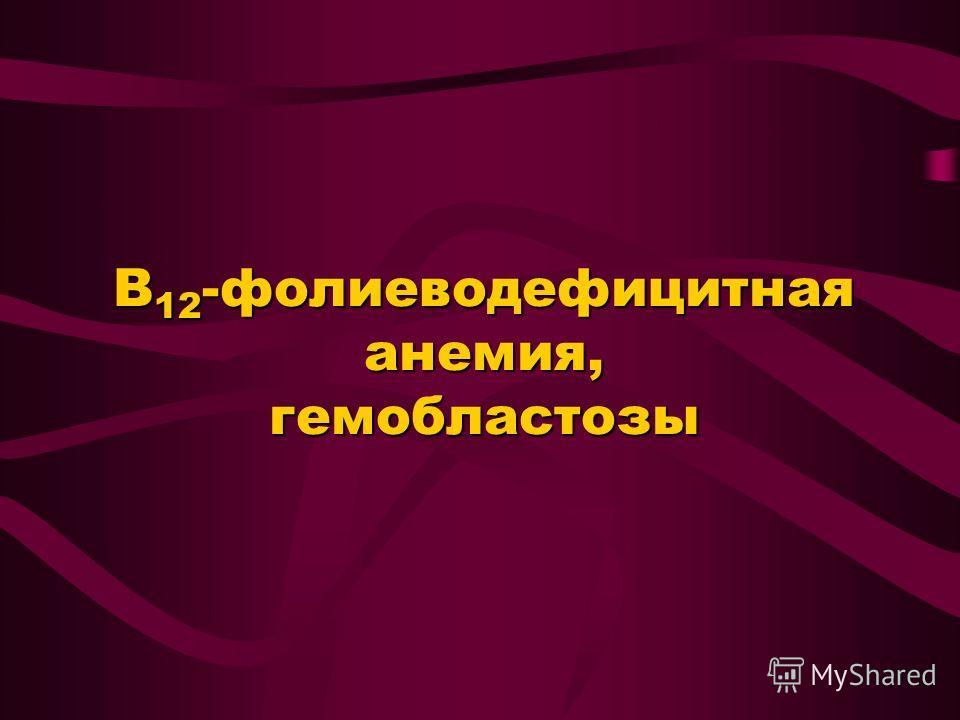 В 12 -фолиеводефицитная анемия, гемобластозы